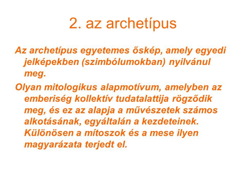 2. az archetípus Az archetípus egyetemes őskép, amely egyedi jelképekben (szimbólumokban) nyilvánul meg. Olyan mitologikus alapmotívum, amelyben az em