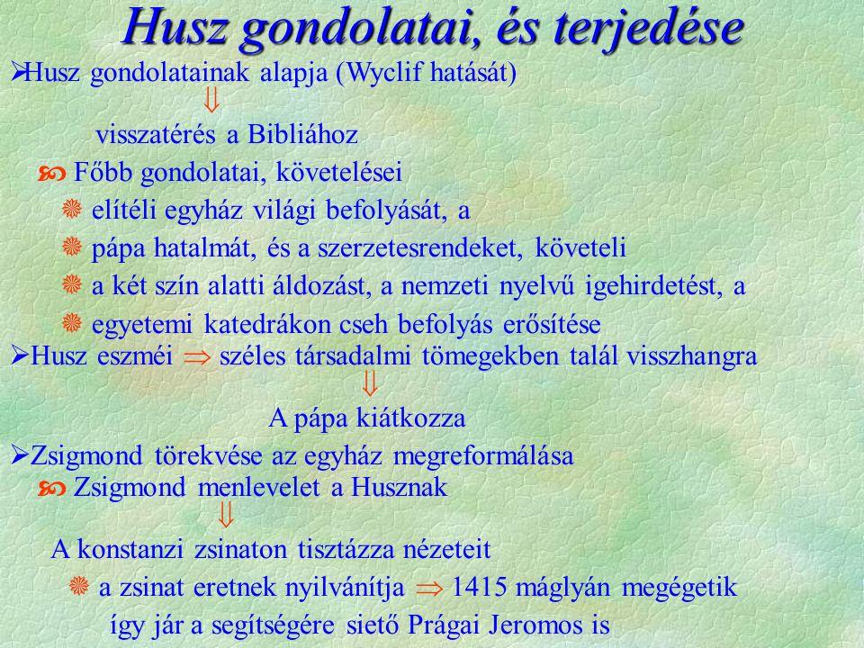 Husz gondolatai, és terjedése  Husz gondolatainak alapja (Wyclif hatását)  visszatérés a Bibliához  Főbb gondolatai, követelései  elítéli egyház világi befolyását, a  pápa hatalmát, és a szerzetesrendeket, követeli  a két szín alatti áldozást, a nemzeti nyelvű igehirdetést, a  egyetemi katedrákon cseh befolyás erősítése  Husz eszméi  széles társadalmi tömegekben talál visszhangra  A pápa kiátkozza  Zsigmond törekvése az egyház megreformálása  Zsigmond menlevelet a Husznak  A konstanzi zsinaton tisztázza nézeteit  a zsinat eretnek nyilvánítja  1415 máglyán megégetik így jár a segítségére siető Prágai Jeromos is