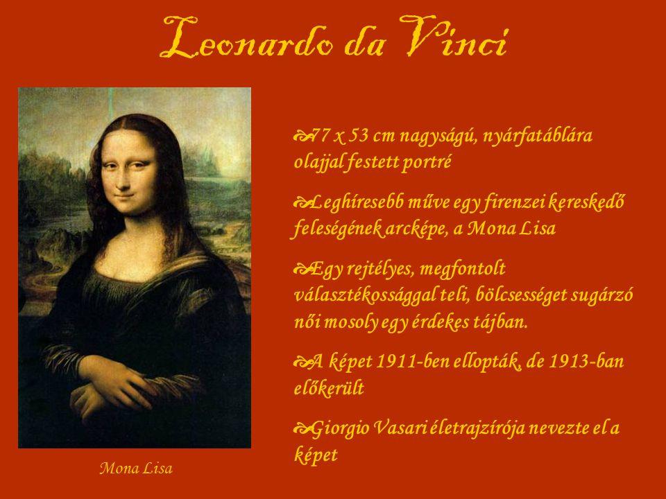Leonardo da Vinci Mona Lisa  77 x 53 cm nagyságú, nyárfatáblára olajjal festett portré  Leghíresebb műve egy firenzei kereskedő feleségének arcképe, a Mona Lisa  Egy rejtélyes, megfontolt választékossággal teli, bölcsességet sugárzó női mosoly egy érdekes tájban.