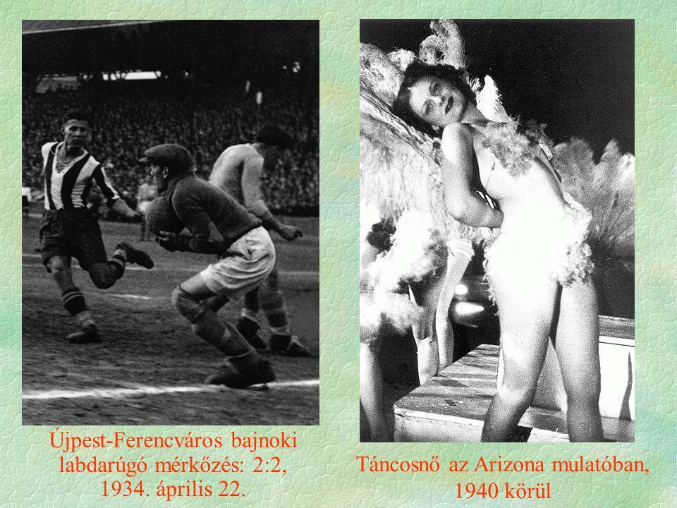 Táncosnő az Arizona mulatóban, 1940 körül Újpest-Ferencváros bajnoki labdarúgó mérkőzés: 2:2, 1934.