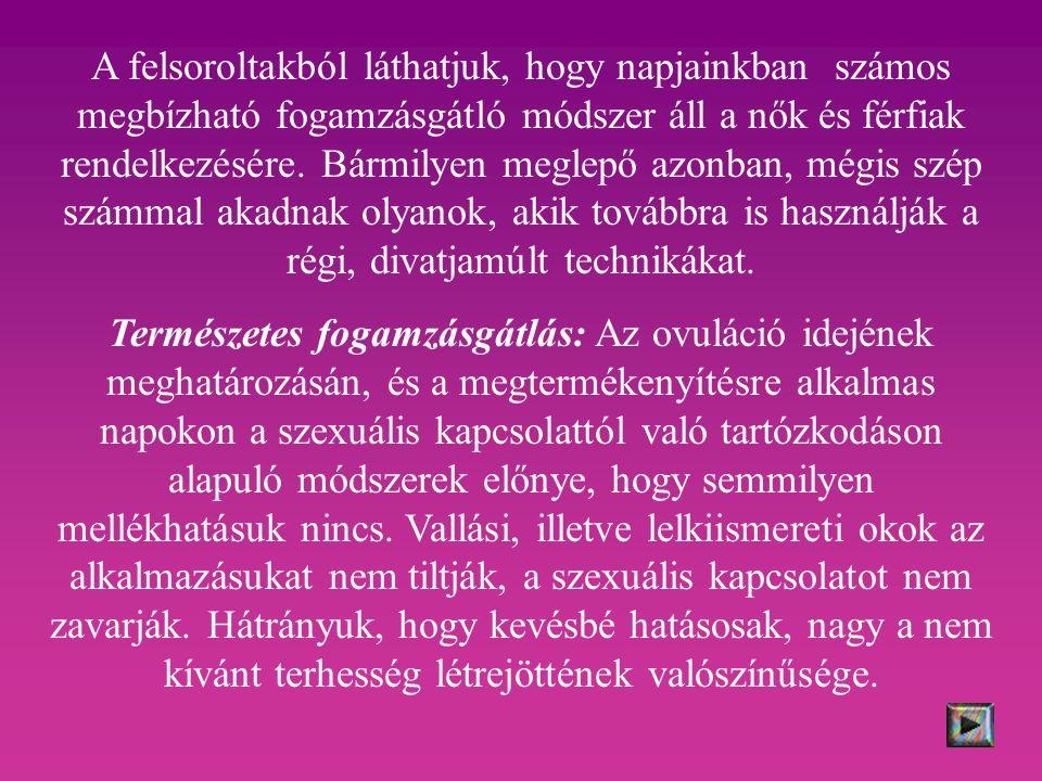A felsoroltakból láthatjuk, hogy napjainkban számos megbízható fogamzásgátló módszer áll a nők és férfiak rendelkezésére.
