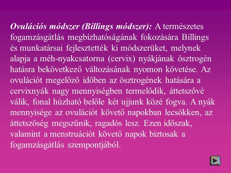 Ovulációs módszer (Billings módszer): A természetes fogamzásgátlás megbízhatóságának fokozására Billings és munkatársai fejlesztették ki módszerüket, melynek alapja a méh-nyakcsatorna (cervix) nyákjának ösztrogén hatásra bekövetkező változásának nyomon követése.