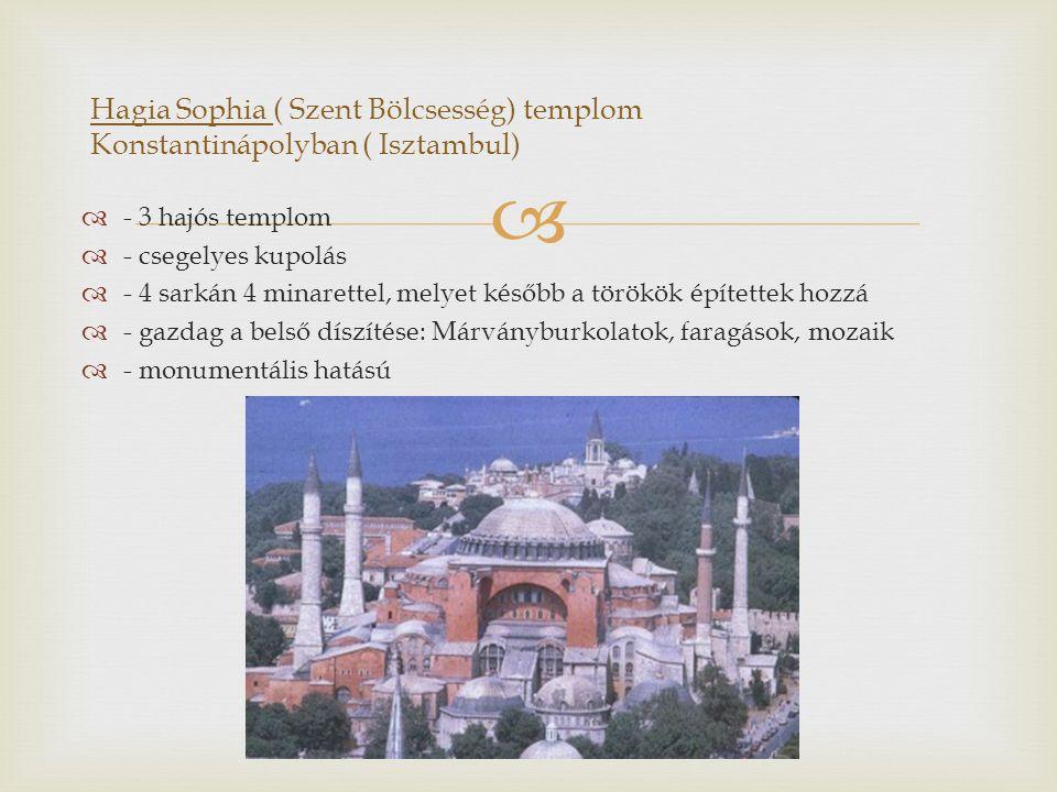   - 3 hajós templom  - csegelyes kupolás  - 4 sarkán 4 minarettel, melyet később a törökök építettek hozzá  - gazdag a belső díszítése: Márványburkolatok, faragások, mozaik  - monumentális hatású Hagia Sophia ( Szent Bölcsesség) templom Konstantinápolyban ( Isztambul)
