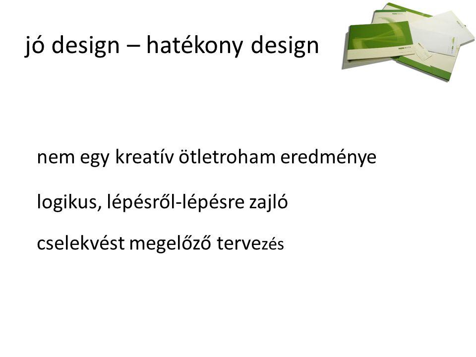 jó design – hatékony design nem egy kreatív ötletroham eredménye logikus, lépésről-lépésre zajló cselekvést megelőző terve zés