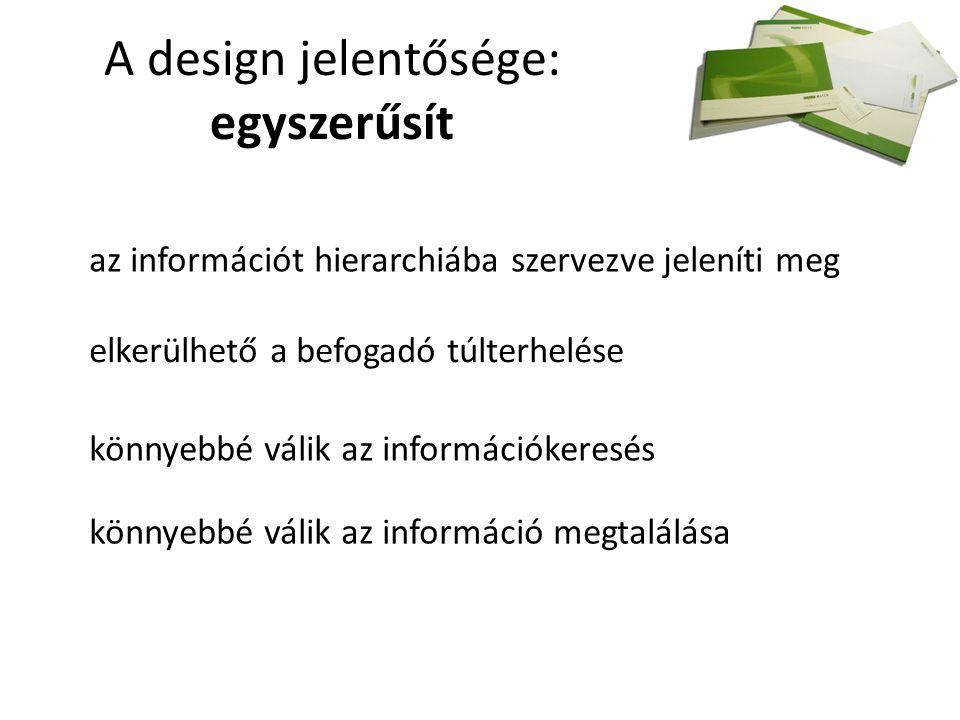 A design jelentősége: egyszerűsít az információt hierarchiába szervezve jeleníti meg elkerülhető a befogadó túlterhelése könnyebbé válik az információkeresés könnyebbé válik az információ megtalálása