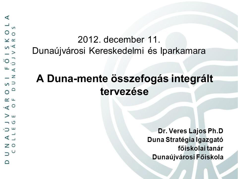 2012. december 11. Dunaújvárosi Kereskedelmi és Iparkamara A Duna-mente összefogás integrált tervezése Dr. Veres Lajos Ph.D Duna Stratégia Igazgató fő