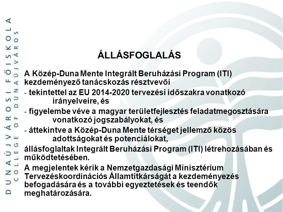 ÁLLÁSFOGLALÁS A Közép-Duna Mente Integrált Beruházási Program (ITI) kezdeményező tanácskozás résztvevői - tekintettel az EU 2014-2020 tervezési időszakra vonatkozó irányelveire, és - figyelembe véve a magyar területfejlesztés feladatmegosztására vonatkozó jogszabályokat, és - áttekintve a Közép-Duna Mente térséget jellemző közös adottságokat és potenciálokat, állásfoglaltak Integrált Beruházási Program (ITI) létrehozásában és működtetésében.