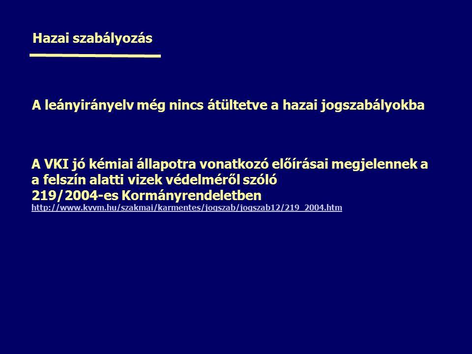 Hazai szabályozás A leányirányelv még nincs átültetve a hazai jogszabályokba A VKI jó kémiai állapotra vonatkozó előírásai megjelennek a a felszín alatti vizek védelméről szóló 219/2004-es Kormányrendeletben http://www.kvvm.hu/szakmai/karmentes/jogszab/jogszab12/219_2004.htm