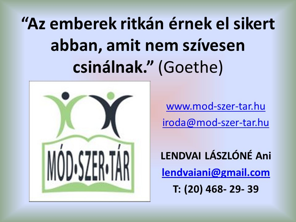 Az emberek ritkán érnek el sikert abban, amit nem szívesen csinálnak. (Goethe) www.mod-szer-tar.hu iroda@mod-szer-tar.hu LENDVAI LÁSZLÓNÉ Ani lendvaiani@gmail.com T: (20) 468- 29- 39