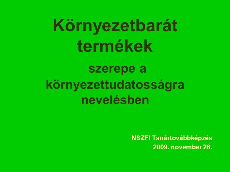Környezetbarát termékek szerepe a környezettudatosságra nevelésben NSZFI Tanártovábbképzés 2009.