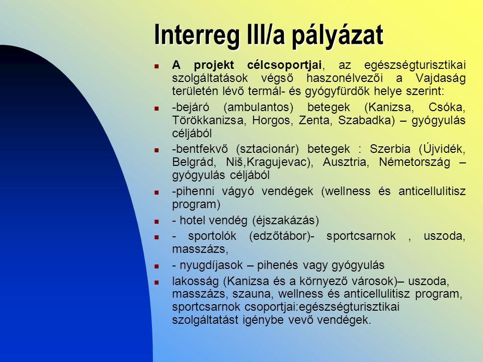 Interreg III/a pályázat A projekt célcsoportjai, az egészségturisztikai szolgáltatások végső haszonélvezői a Vajdaság területén lévő termál- és gyógyfürdők helye szerint: -bejáró (ambulantos) betegek (Kanizsa, Csóka, Törökkanizsa, Horgos, Zenta, Szabadka) – gyógyulás céljából -bentfekvő (sztacionár) betegek : Szerbia (Újvidék, Belgrád, Niš,Kragujevac), Ausztria, Németország – gyógyulás céljából -pihenni vágyó vendégek (wellness és anticellulitisz program) - hotel vendég (éjszakázás) - sportolók (edzőtábor)- sportcsarnok, uszoda, masszázs, - nyugdíjasok – pihenés vagy gyógyulás lakosság (Kanizsa és a környező városok)– uszoda, masszázs, szauna, wellness és anticellulitisz program, sportcsarnok csoportjai:egészségturisztikai szolgáltatást igénybe vevő vendégek.