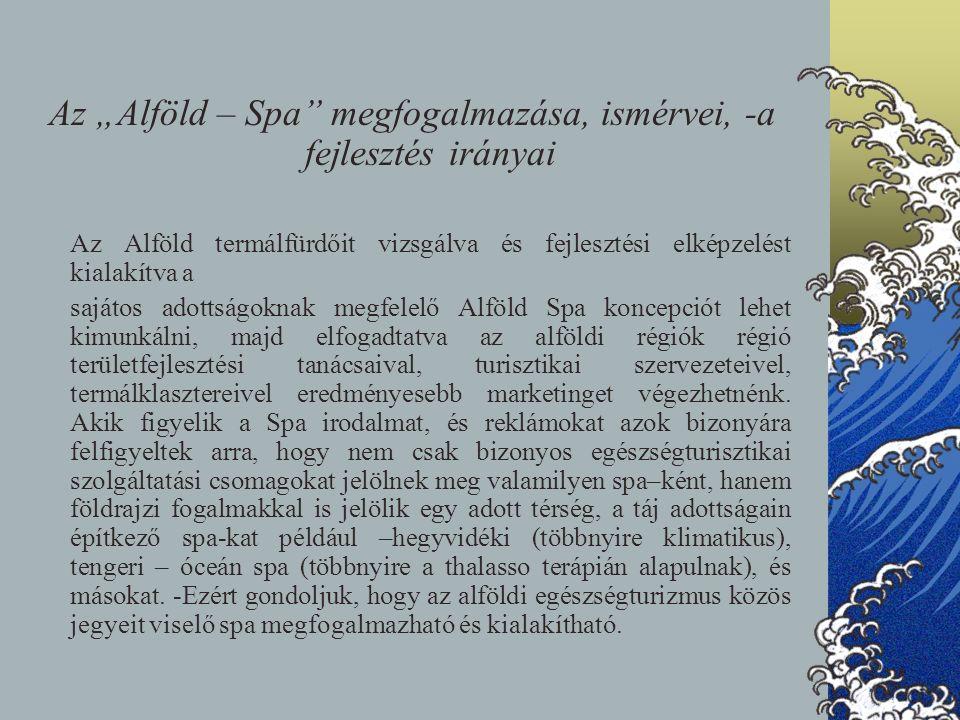 """Az """"Alföld – Spa"""" megfogalmazása, ismérvei, -a fejlesztés irányai Az Alföld termálfürdőit vizsgálva és fejlesztési elképzelést kialakítva a sajátos ad"""
