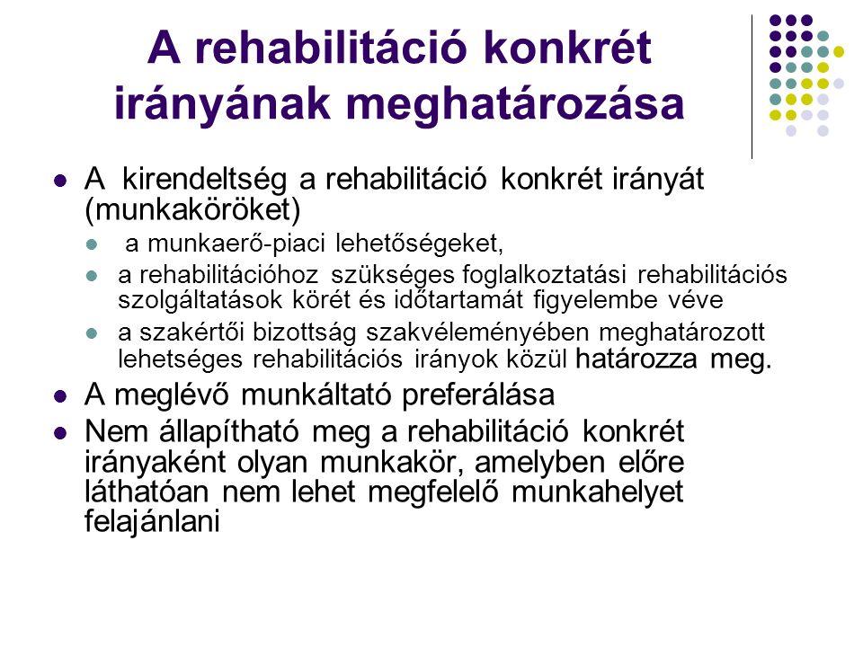 A rehabilitáció konkrét irányának meghatározása A kirendeltség a rehabilitáció konkrét irányát (munkaköröket) a munkaerő-piaci lehetőségeket, a rehabilitációhoz szükséges foglalkoztatási rehabilitációs szolgáltatások körét és időtartamát figyelembe véve a szakértői bizottság szakvéleményében meghatározott lehetséges rehabilitációs irányok közül határozza meg.