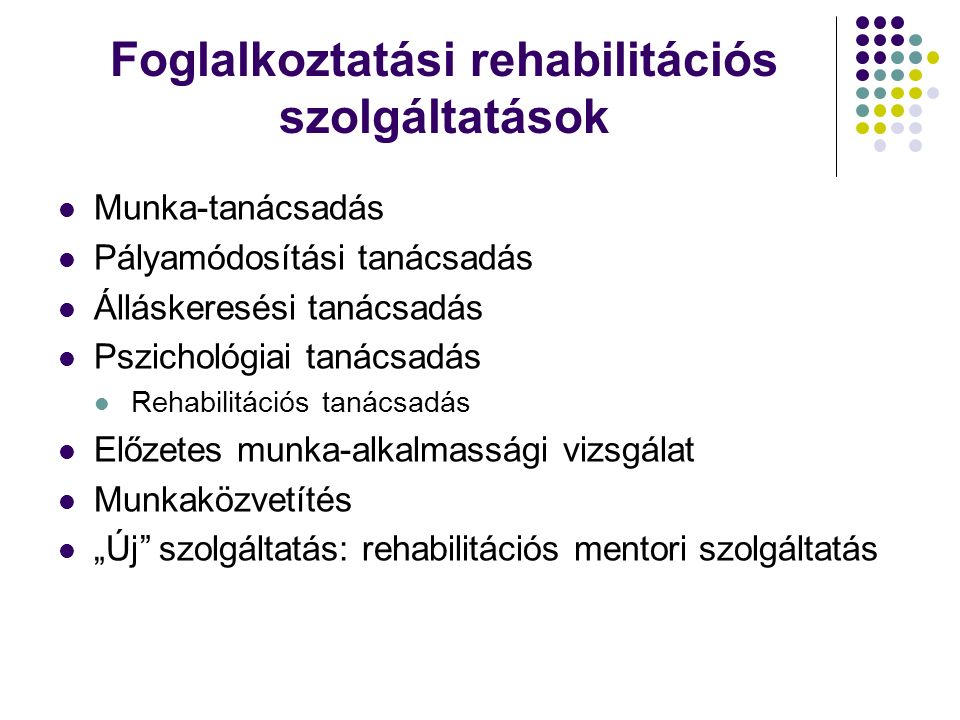 Foglalkoztatási rehabilitációs szolgáltatások Munka-tanácsadás Pályamódosítási tanácsadás Álláskeresési tanácsadás Pszichológiai tanácsadás Rehabilitá
