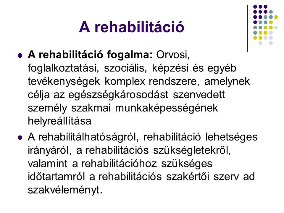 A rehabilitáció A rehabilitáció fogalma: Orvosi, foglalkoztatási, szociális, képzési és egyéb tevékenységek komplex rendszere, amelynek célja az egészségkárosodást szenvedett személy szakmai munkaképességének helyreállítása A rehabilitálhatóságról, rehabilitáció lehetséges irányáról, a rehabilitációs szükségletekről, valamint a rehabilitációhoz szükséges időtartamról a rehabilitációs szakértői szerv ad szakvéleményt.