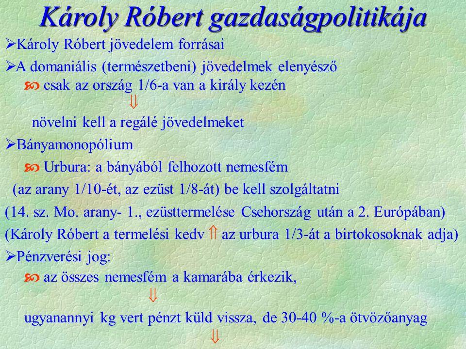 Károly Róbert gazdaságpolitikája  Károly Róbert jövedelem forrásai  A domaniális (természetbeni) jövedelmek elenyésző  csak az ország 1/6-a van a király kezén  növelni kell a regálé jövedelmeket  Bányamonopólium  Urbura: a bányából felhozott nemesfém (az arany 1/10-ét, az ezüst 1/8-át) be kell szolgáltatni (14.