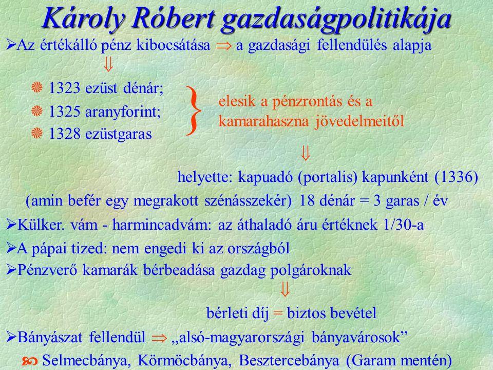 Károly Róbert gazdaságpolitikája  Az értékálló pénz kibocsátása  a gazdasági fellendülés alapja   1323 ezüst dénár;  1325 aranyforint;  1328 ezüstgaras  helyette: kapuadó (portalis) kapunként (1336) (amin befér egy megrakott szénásszekér) 18 dénár = 3 garas / év  Külker.