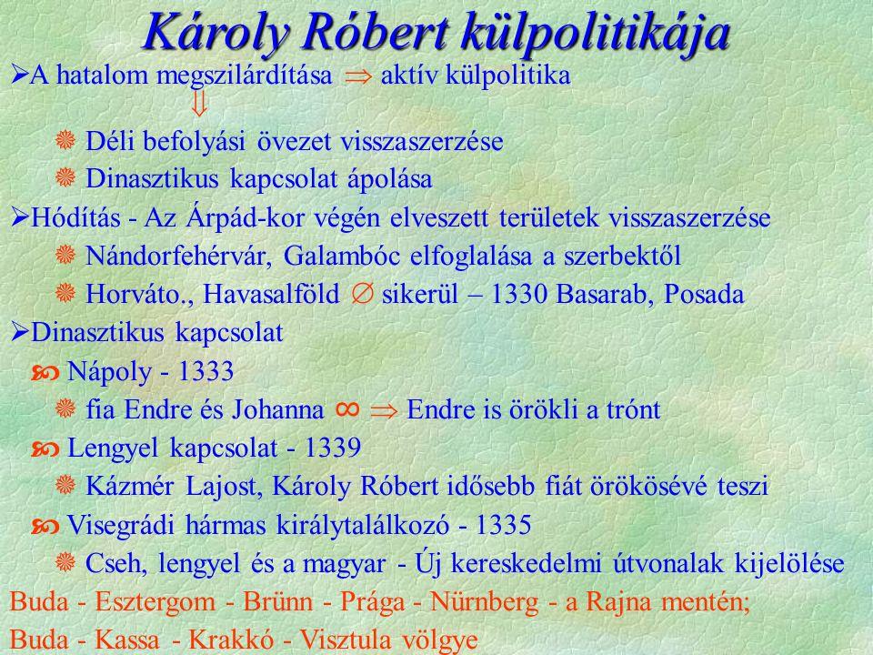 Károly Róbert külpolitikája  A hatalom megszilárdítása  aktív külpolitika   Déli befolyási övezet visszaszerzése  Dinasztikus kapcsolat ápolása  Hódítás - Az Árpád-kor végén elveszett területek visszaszerzése  Nándorfehérvár, Galambóc elfoglalása a szerbektől  Horváto., Havasalföld  sikerül – 1330 Basarab, Posada  Dinasztikus kapcsolat  Nápoly - 1333  fia Endre és Johanna ∞  Endre is örökli a trónt  Lengyel kapcsolat - 1339  Kázmér Lajost, Károly Róbert idősebb fiát örökösévé teszi  Visegrádi hármas királytalálkozó - 1335  Cseh, lengyel és a magyar - Új kereskedelmi útvonalak kijelölése Buda - Esztergom - Brünn - Prága - Nürnberg - a Rajna mentén; Buda - Kassa - Krakkó - Visztula völgye