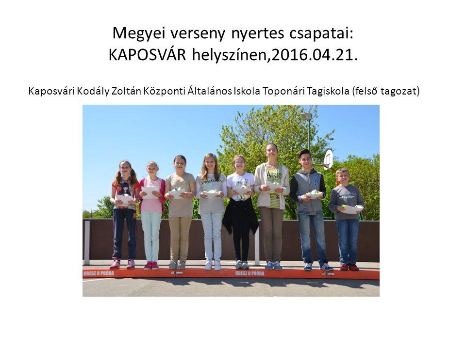 Megyei verseny nyertes csapatai: KAPOSVÁR helyszínen,2016.04.21. Kaposvári Kodály Zoltán Központi Általános Iskola Toponári Tagiskola (felső tagozat)