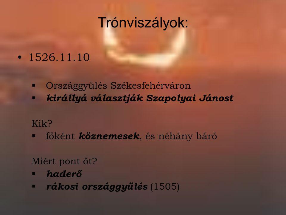 Trónviszályok: 1526.11.10  Országgyűlés Székesfehérváron  királlyá választják Szapolyai Jánost Kik.