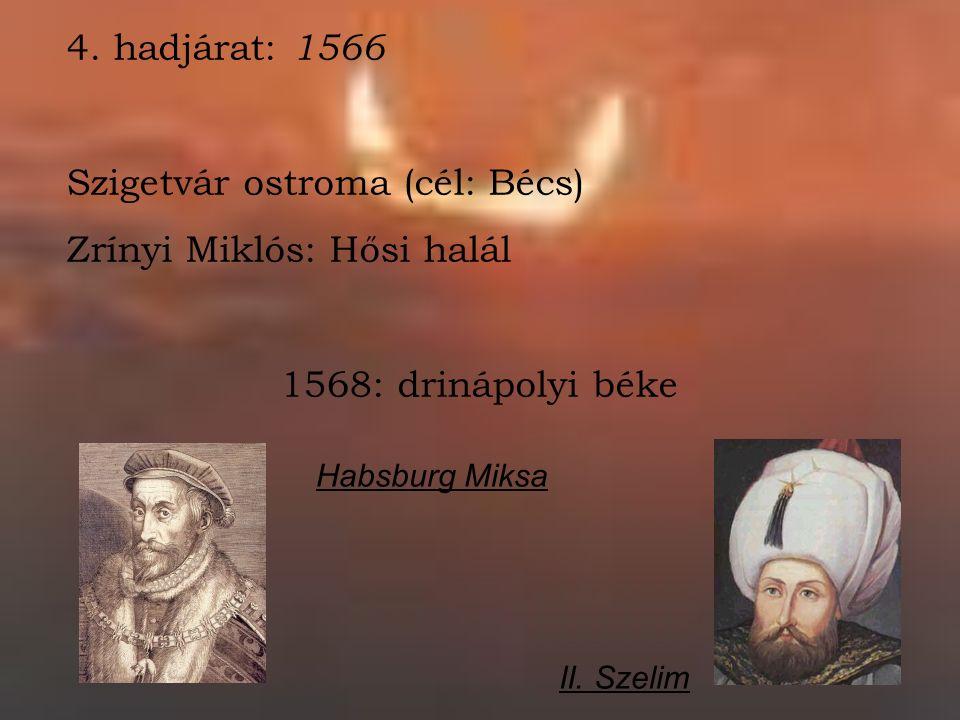4. hadjárat: 1566 Szigetvár ostroma (cél: Bécs) Zrínyi Miklós: Hősi halál 1568: drinápolyi béke Habsburg Miksa II. Szelim