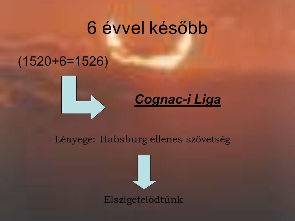 6 évvel később (1520+6=1526) Cognac-i Liga Lényege: Habsburg ellenes szövetség Elszigetelődtünk