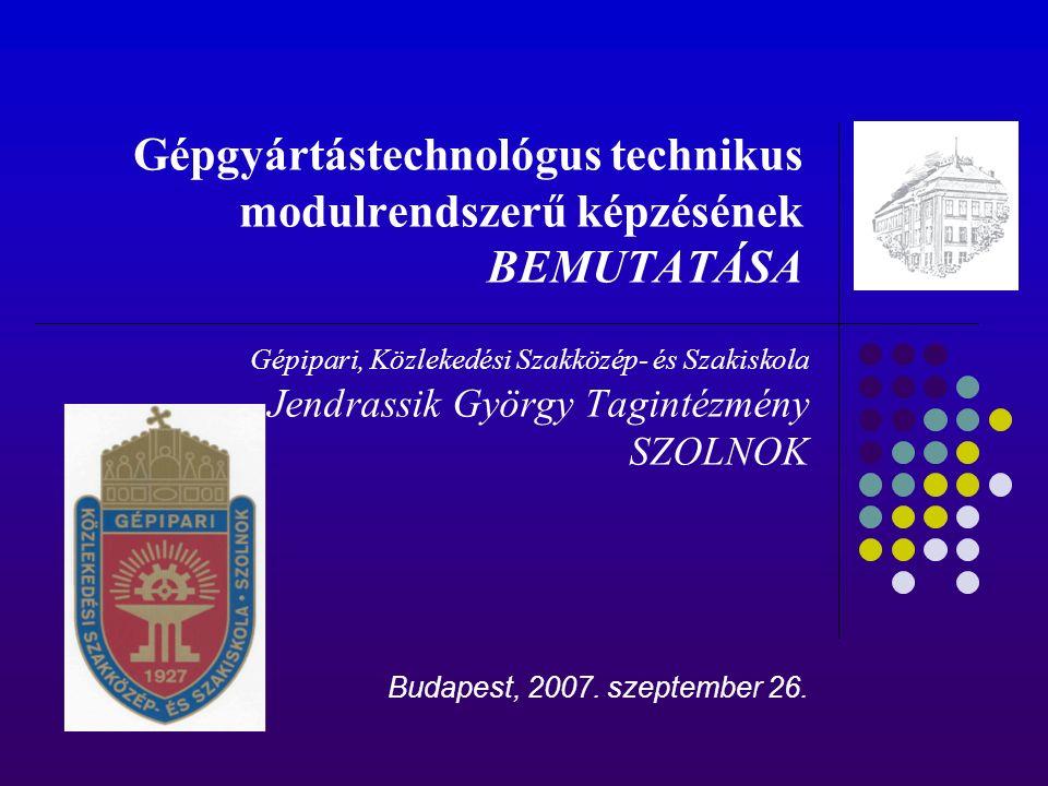 Gépgyártástechnológus technikus modulrendszerű képzésének BEMUTATÁSA Gépipari, Közlekedési Szakközép- és Szakiskola Jendrassik György Tagintézmény SZOLNOK Budapest, 2007.