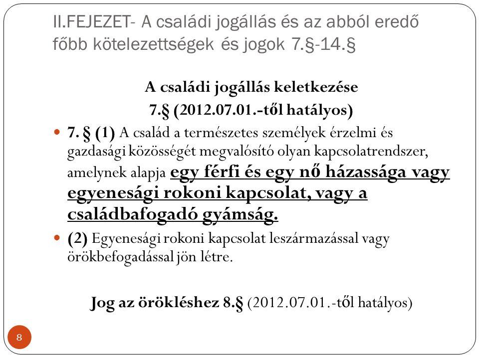 II.FEJEZET- A családi jogállás és az abból eredő főbb kötelezettségek és jogok 7.§-14.§ 8 A családi jogállás keletkezése 7.§ (2012.07.01.-t ő l hatályos) 7.