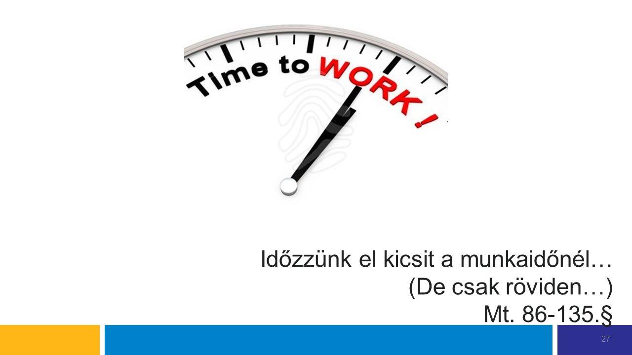Időzzünk el kicsit a munkaidőnél… (De csak röviden…) Mt. 86-135.§ 27