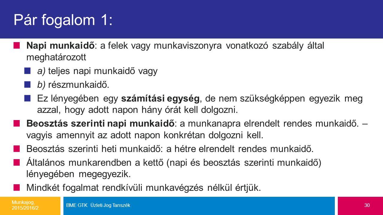 Pár fogalom 1: Napi munkaidő: a felek vagy munkaviszonyra vonatkozó szabály által meghatározott a) teljes napi munkaidő vagy b) részmunkaidő.