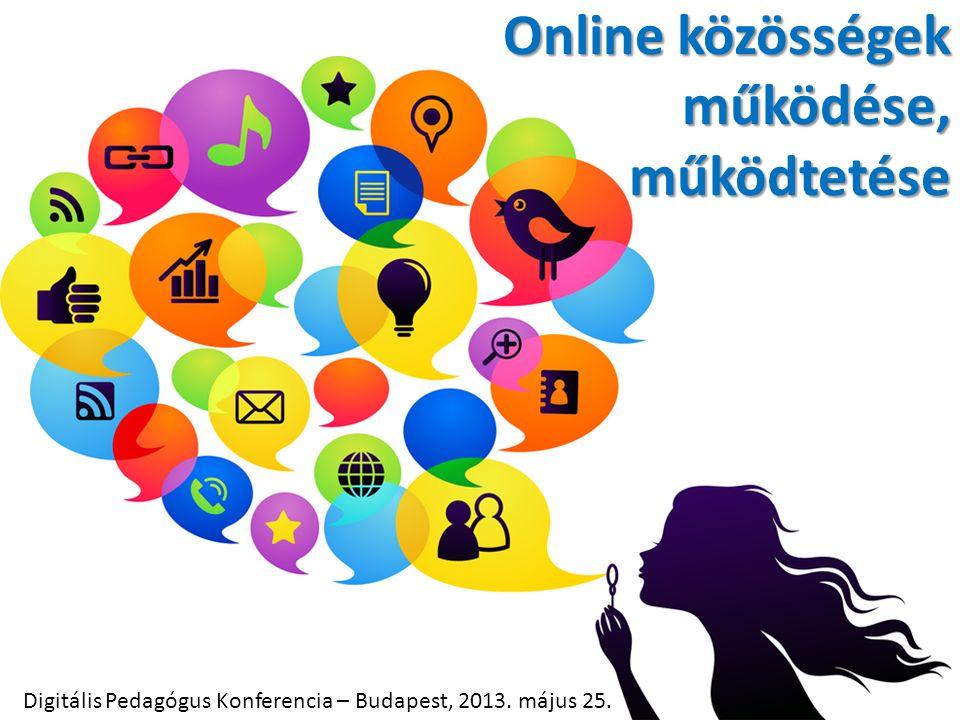 Online közösségek működése, működtetése Digitális Pedagógus Konferencia – Budapest, 2013. május 25.