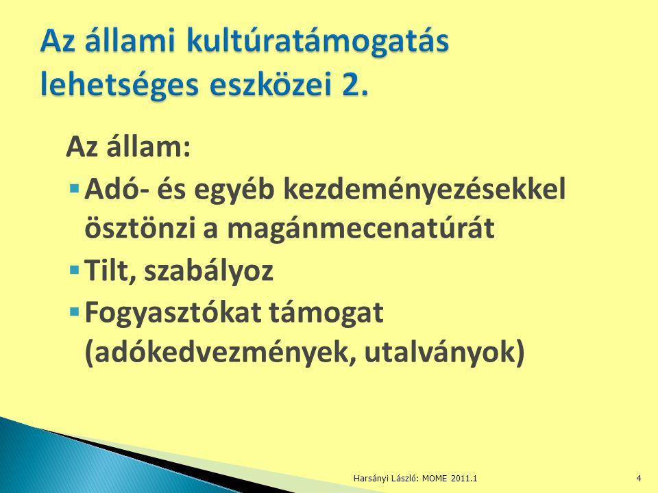 Az állam:  Adó- és egyéb kezdeményezésekkel ösztönzi a magánmecenatúrát  Tilt, szabályoz  Fogyasztókat támogat (adókedvezmények, utalványok) Harsányi László: MOME 2011.14