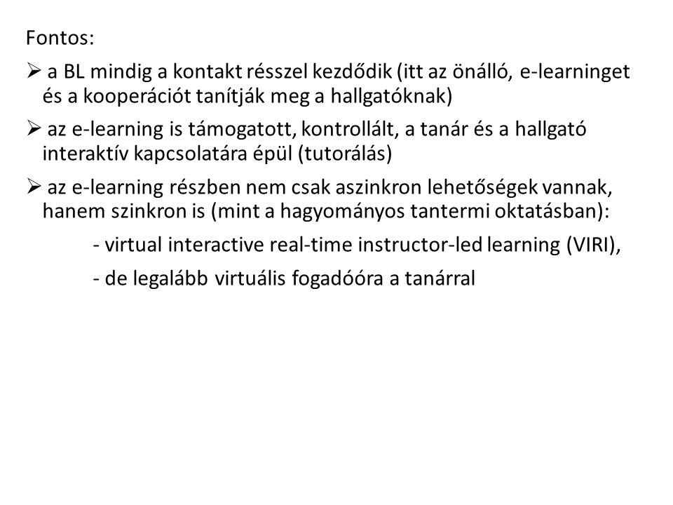 Fontos:  a BL mindig a kontakt résszel kezdődik (itt az önálló, e-learninget és a kooperációt tanítják meg a hallgatóknak)  az e-learning is támogatott, kontrollált, a tanár és a hallgató interaktív kapcsolatára épül (tutorálás)  az e-learning részben nem csak aszinkron lehetőségek vannak, hanem szinkron is (mint a hagyományos tantermi oktatásban): - virtual interactive real-time instructor-led learning (VIRI), - de legalább virtuális fogadóóra a tanárral