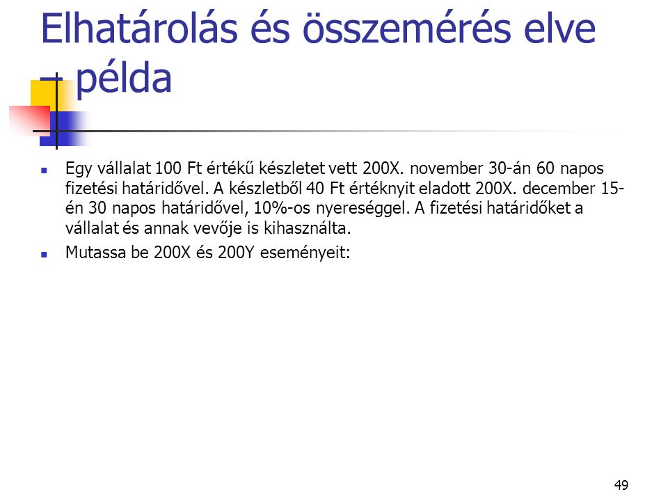 49 Elhatárolás és összemérés elve – példa Egy vállalat 100 Ft értékű készletet vett 200X. november 30-án 60 napos fizetési határidővel. A készletből 4