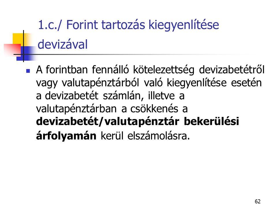 62 1.c./ Forint tartozás kiegyenlítése devizával A forintban fennálló kötelezettség devizabetétről vagy valutapénztárból való kiegyenlítése esetén a d