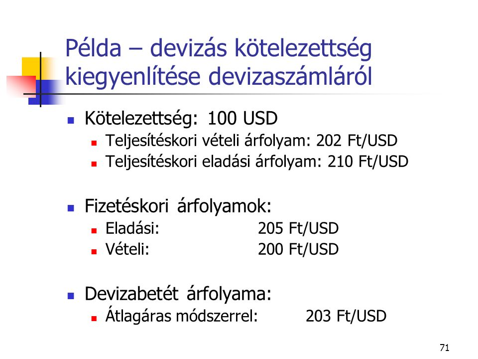 71 Példa – devizás kötelezettség kiegyenlítése devizaszámláról Kötelezettség: 100 USD Teljesítéskori vételi árfolyam: 202 Ft/USD Teljesítéskori eladás