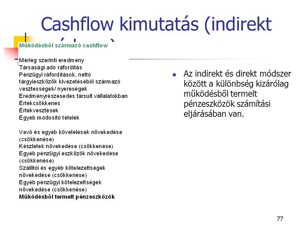 77 Cashflow kimutatás (indirekt módszer) Az indirekt és direkt módszer között a különbség kizárólag működésből termelt pénzeszközök számítási eljárásá