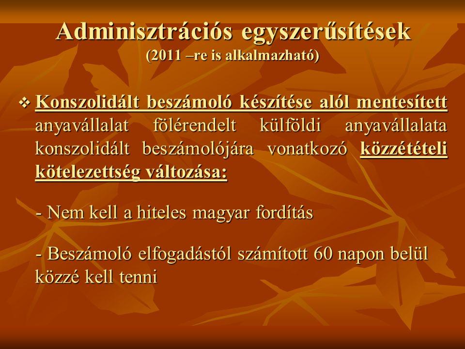 Adminisztrációs egyszerűsítések (2011 –re is alkalmazható)  Konszolidált beszámoló készítése alól mentesített anyavállalat fölérendelt külföldi anyav