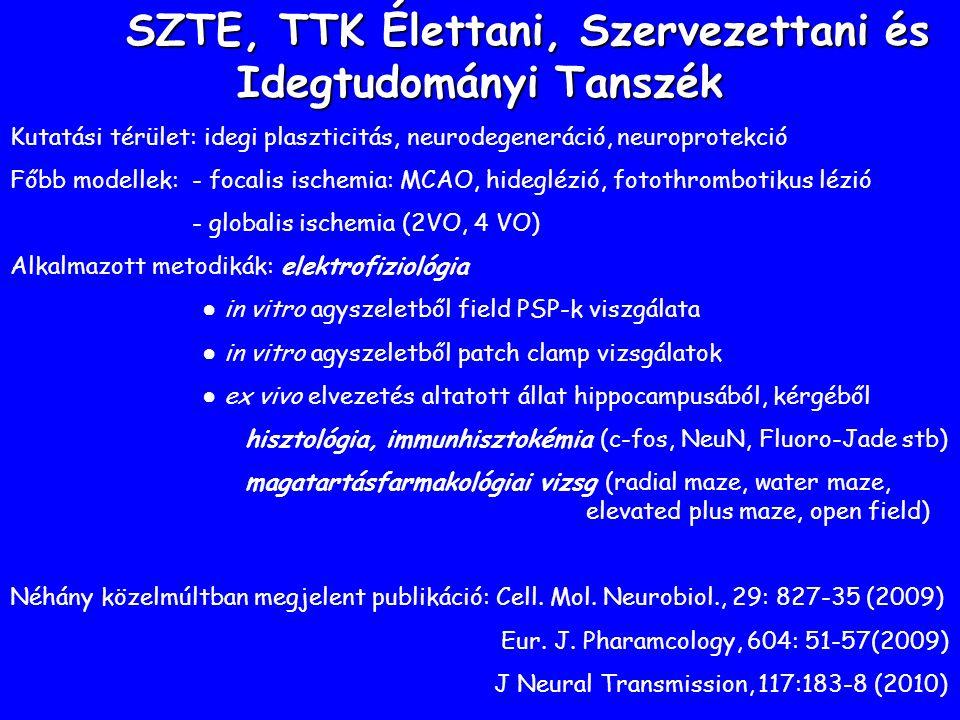 SZTE, TTK Élettani, Szervezettani és Idegtudományi Tanszék Kutatási térület: idegi plaszticitás, neurodegeneráció, neuroprotekció Főbb modellek: - focalis ischemia: MCAO, hideglézió, fotothrombotikus lézió - globalis ischemia (2VO, 4 VO) Alkalmazott metodikák: elektrofiziológia ● in vitro agyszeletből field PSP-k viszgálata ● in vitro agyszeletből patch clamp vizsgálatok ● ex vivo elvezetés altatott állat hippocampusából, kérgéből hisztológia, immunhisztokémia (c-fos, NeuN, Fluoro-Jade stb) magatartásfarmakológiai vizsg (radial maze, water maze, elevated plus maze, open field) Néhány közelmúltban megjelent publikáció: Cell.