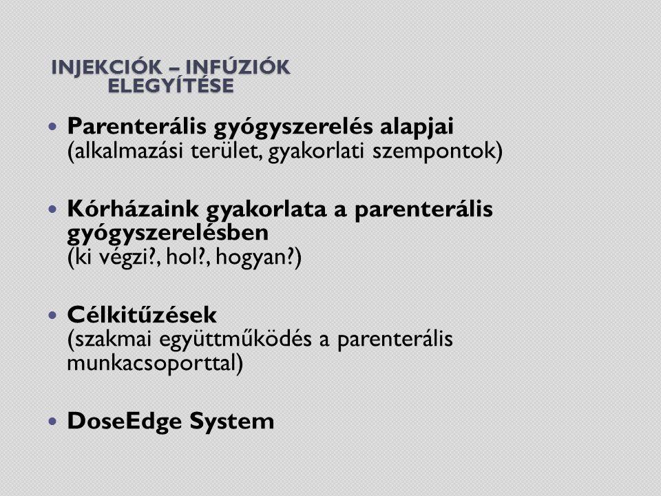 INJEKCIÓK – INFÚZIÓK ELEGYÍTÉSE Parenterális gyógyszerelés alapjai (alkalmazási terület, gyakorlati szempontok) Kórházaink gyakorlata a parenterális gyógyszerelésben (ki végzi , hol , hogyan ) Célkitűzések (szakmai együttműködés a parenterális munkacsoporttal) DoseEdge System
