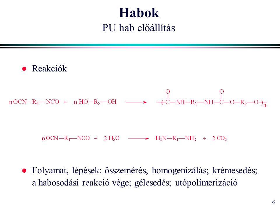 6 Habok PU hab előállítás l Reakciók l Folyamat, lépések: összemérés, homogenizálás; krémesedés; a habosodási reakció vége; gélesedés; utópolimerizáci