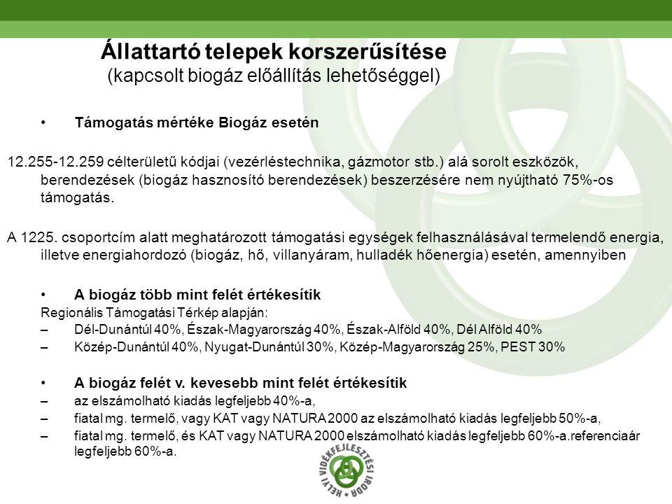20 Állattartó telepek korszerűsítése (kapcsolt biogáz előállítás lehetőséggel) Támogatás mértéke Biogáz esetén 12.255-12.259 célterületű kódjai (vezérléstechnika, gázmotor stb.) alá sorolt eszközök, berendezések (biogáz hasznosító berendezések) beszerzésére nem nyújtható 75%-os támogatás.