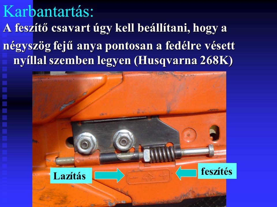Karbantartás: A feszítő csavart úgy kell beállítani, hogy a négyszög fejű anya pontosan a fedélre vésett nyíllal szemben legyen (Husqvarna 268K) feszítés Lazítás