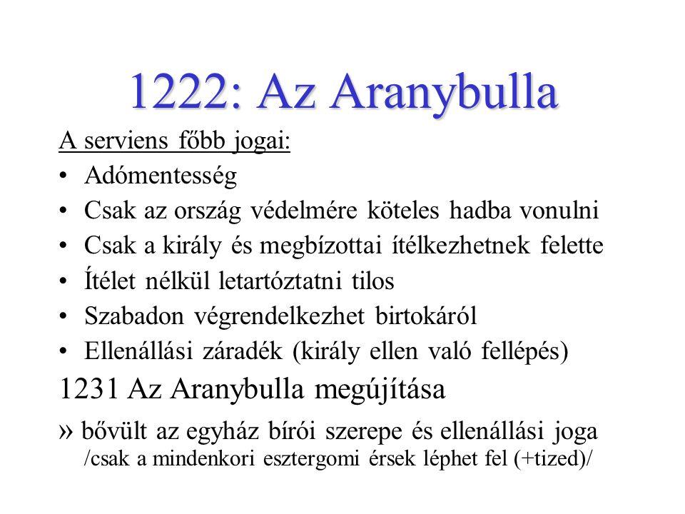 1222: Az Aranybulla A serviens főbb jogai: Adómentesség Csak az ország védelmére köteles hadba vonulni Csak a király és megbízottai ítélkezhetnek felette Ítélet nélkül letartóztatni tilos Szabadon végrendelkezhet birtokáról Ellenállási záradék (király ellen való fellépés) 1231 Az Aranybulla megújítása » bővült az egyház bírói szerepe és ellenállási joga /csak a mindenkori esztergomi érsek léphet fel (+tized)/