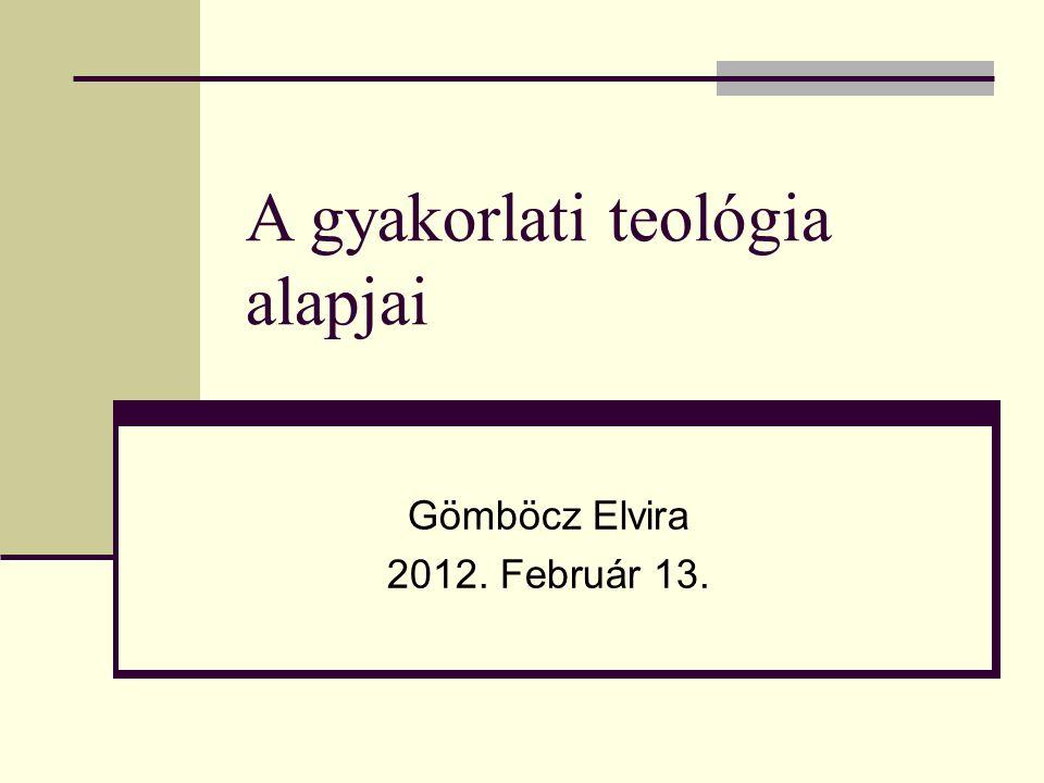 A gyakorlati teológia alapjai Gömböcz Elvira 2012. Február 13.