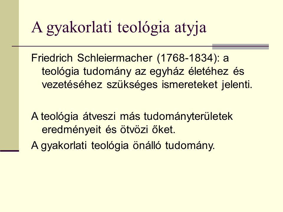 A gyakorlati teológia atyja Friedrich Schleiermacher (1768-1834): a teológia tudomány az egyház életéhez és vezetéséhez szükséges ismereteket jelenti.