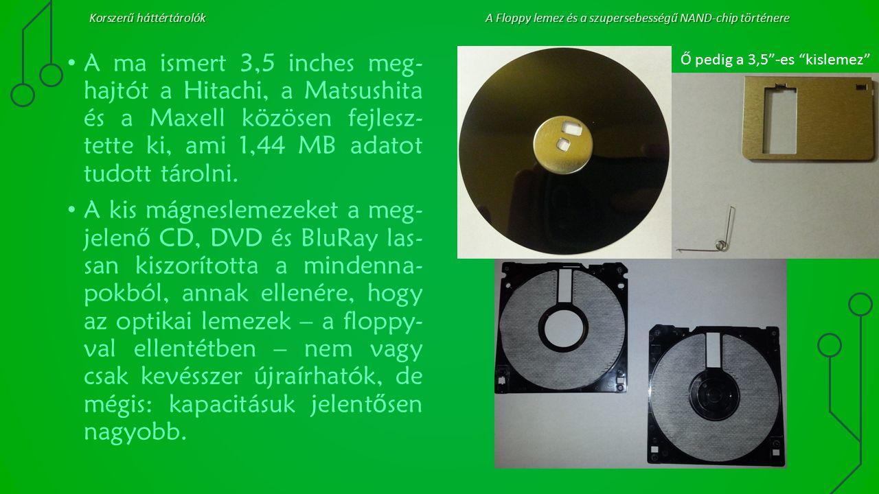 Korszerű háttértárolókA Floppy lemez és a szupersebességű NAND-chip történere A ma ismert 3,5 inches meg- hajtót a Hitachi, a Matsushita és a Maxell k
