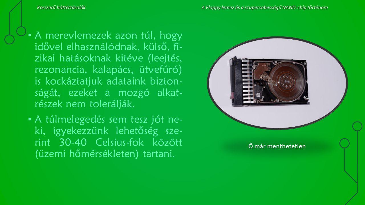 Korszerű háttértárolókA Floppy lemez és a szupersebességű NAND-chip történere A merevlemezek azon túl, hogy id ő vel elhasználódnak, küls ő, fi- zikai