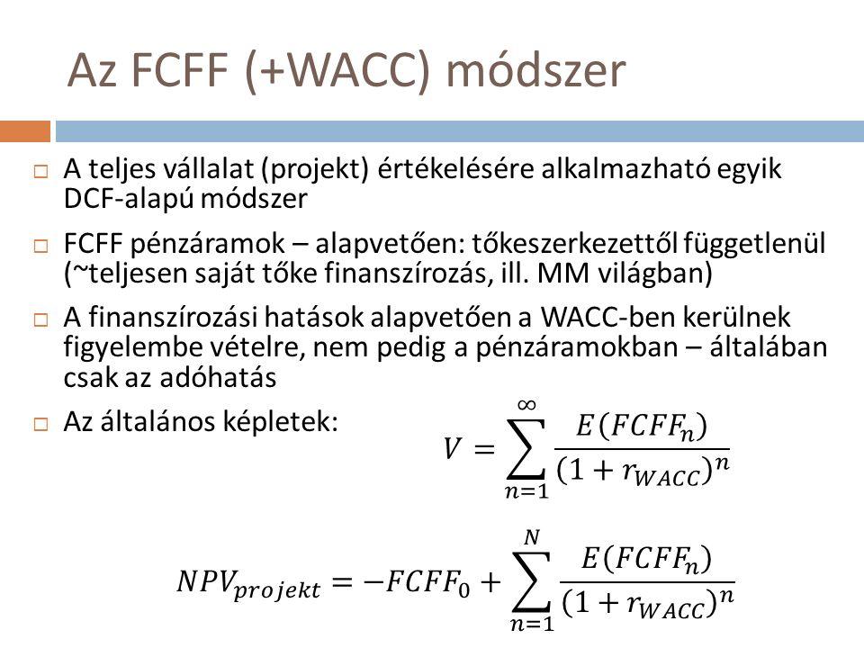 Az FCFF (+WACC) módszer  A teljes vállalat (projekt) értékelésére alkalmazható egyik DCF-alapú módszer  FCFF pénzáramok – alapvetően: tőkeszerkezettől függetlenül (~teljesen saját tőke finanszírozás, ill.