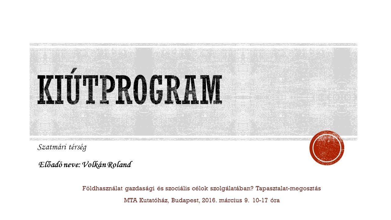 Szatmári térség Előadó neve: Volkán Roland Földhasználat gazdasági és szociális célok szolgálatában? Tapasztalat-megosztás MTA Kutatóház, Budapest, 20